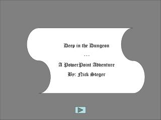 Deep in the Dungeon --- A PowerPoint Adventure By: Nick Steger