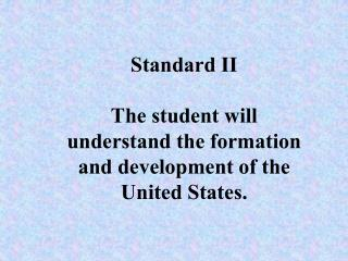 Standard II  The student will understand the formation and development of the United States.
