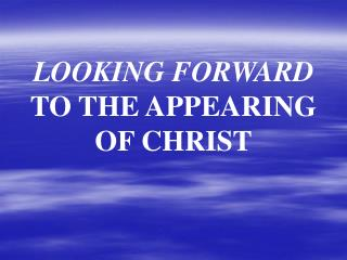 LOOKING FORWARD  TO THE APPEARING                OF CHRIST