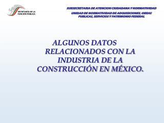 ALGUNOS DATOS RELACIONADOS CON LA INDUSTRIA DE LA CONSTRUCCIÓN EN MÉXICO.