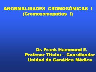 ANORMALIDADES  CROMOSÓMICAS  I (Cromosomopatías  I)                    Dr. Frank Hammond F.