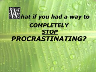 hat if you had a way to COMPLETELY STOP PROCRASTINATING?