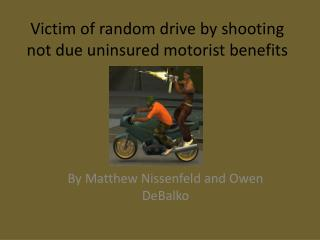 Victim of random drive by shooting not due uninsured motorist benefits