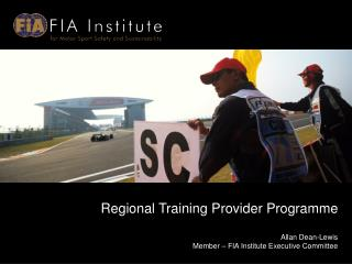 Regional Training Provider Programme Allan Dean-Lewis  Member – FIA Institute Executive Committee