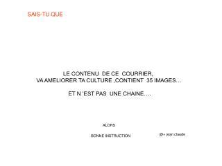 LE CONTENU  DE CE  COURRIER,  VA AMELIORER TA CULTURE ,CONTIENT  35 IMAGES    ET N  EST PAS  UNE CHAINE .