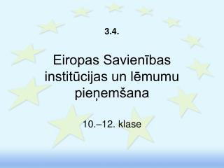 3. 4 . Eiropas Savienības  institūcijas un lēmumu pieņemšana