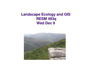 Landscape Ecology and GIS  RESM 493q Wed Dec 9
