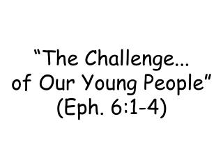 """The Challenge... of Our Young People"" (Eph. 6:1-4)"