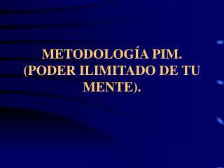 METODOLOGÍA PIM. (PODER ILIMITADO DE TU MENTE).