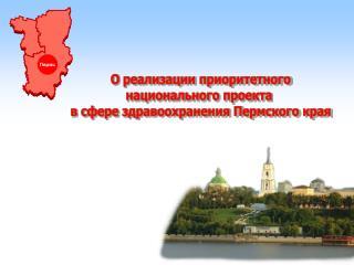 О реализации приоритетного национального проекта  в сфере здравоохранения Пермского края