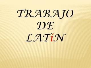 TRABAJO      DE LAT í N