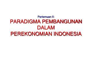 Pertemuan  II: PARADIGMA PEMBANGUNAN DALAM PEREKONOMIAN INDONESIA