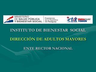 INSTITUTO DE BIENESTAR  SOCIAL DIRECCIÓN DE ADULTOS MAYORES ENTE RECTOR NACIONAL