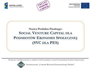 Nazwa Produktu Finalnego: Social  Venture Capital dla Podmiotów Ekonomii Społecznej (SVC dla PES )
