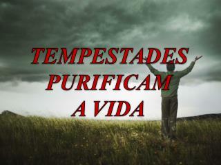 TEMPESTADES PURIFICAM A VIDA