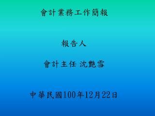 會計業務工作簡報 報告人 會計主任 沈艶雪 中華民國 100 年 12 月 22 日