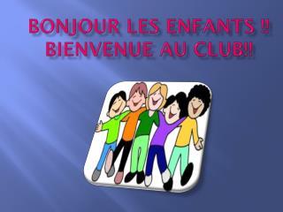Bonjour les enfants !! Bienvenue au club!!
