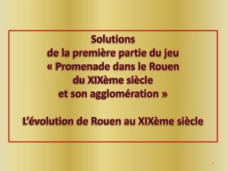 Solutions de la premi�re partie du jeu  ��Promenade dans le Rouen  du XIX�me si�cle