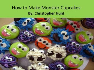 How to Make Monster Cupcakes By: Christopher Hunt
