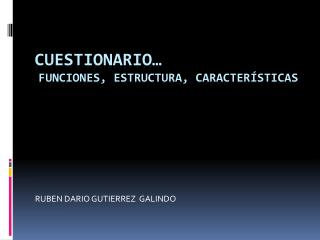 CUESTIONARIO… Funciones, Estructura, Características