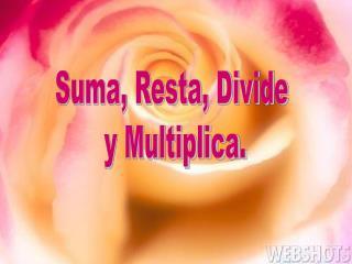 Suma, Resta, Divide  y Multiplica.