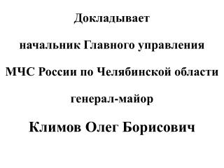 Докладывает начальник Главного управления  МЧС России по Челябинской области  генерал-майор
