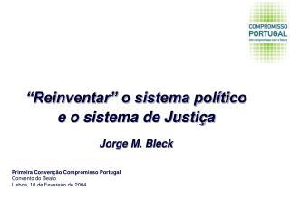 """""""Reinventar"""" o sistema político e o sistema de Justiça Jorge M. Bleck"""