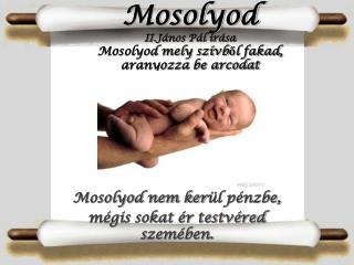 Mosolyod II.J�nos P�l �r�sa Mosolyod mely sz�vb?l fakad, aranyozza be arcodat