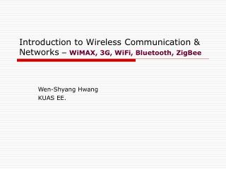 Introduction to Wireless Communication & Networks  � WiMAX, 3G, WiFi, Bluetooth, ZigBee
