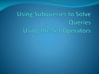 Using  Subqueries  to Solve  Queries Using the Set Operators
