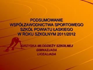 PODSUMOWANIE WSPÓŁZAWODNICTWA SPORTOWEGO SZKÓŁ POWIATU ŁASKIEGO  W ROKU SZKOLNYM 2011/2012