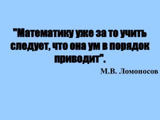 """""""Математику уже за то учить следует, что она ум в порядок приводит""""."""