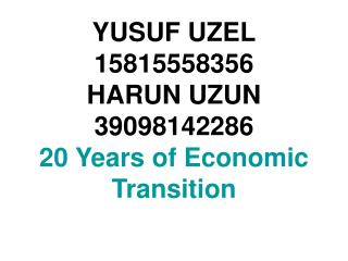 YUSUF UZEL 15815558356 HARUN UZUN  39098142286 20 Years of Economic Transition