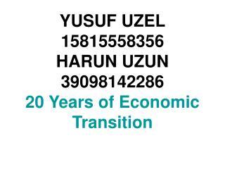 YUSUF UZEL 15815558356 HARUN UZUN  39098142286 20 Years of Economic Transition