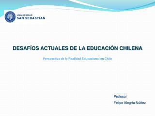 DESAFÍOS ACTUALES DE LA EDUCACIÓN CHILENA Perspectiva de la Realidad Educacional en Chile