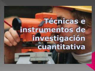 Técnicas e instrumentos de investigación cuantitativa