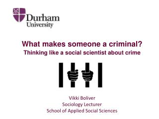 What makes someone a criminal? Thinking like a social scientist about crime Vikki Boliver