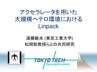 アクセラレータを用いた 大規模へテロ環境における Linpack