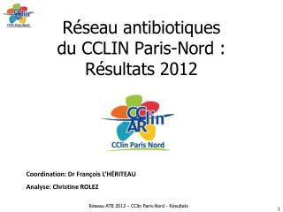 R�seau antibiotiques  du CCLIN Paris-Nord�:  R�sultats 2012