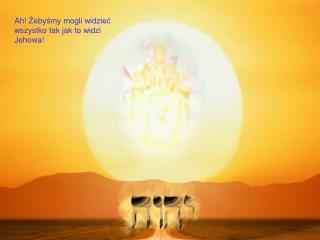 Ah!  Żebyśmy mogli widzieć wszystko tak jak to widzi Jehowa !