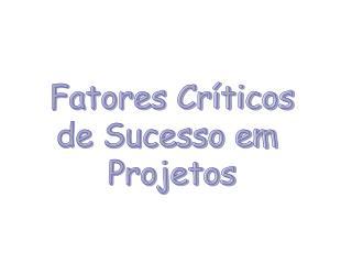 Fatores Críticos de Sucesso em  Projetos