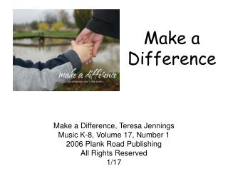 Make a Difference, Teresa Jennings Music K-8, Volume 17, Number 1 2006 Plank Road Publishing All Rights Reserved 1