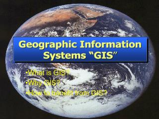 What is GIS? Why GIS? How to benefit from GIS?