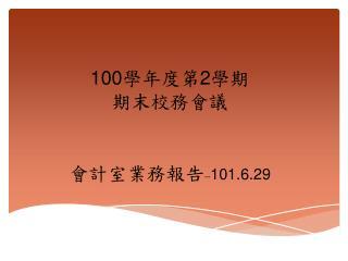 100 學年度第 2 學期 期末校務會議 會計室業務報告 -- 101.6.29