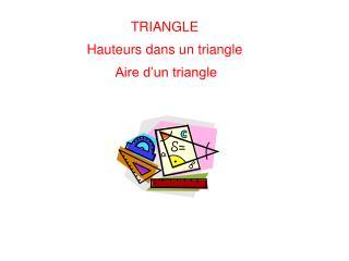 TRIANGLE Hauteurs dans un triangle  Aire d'un triangle