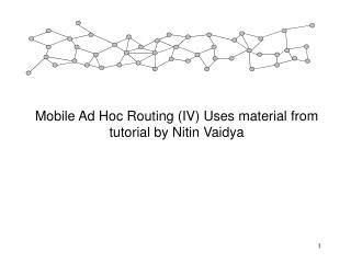 Mobile Ad Hoc Routing (IV) Uses material from tutorial by Nitin Vaidya