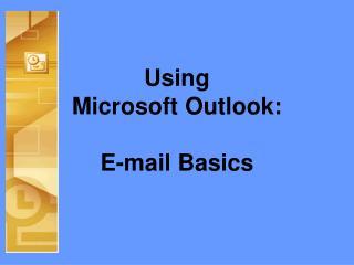 Using  Microsoft Outlook: E-mail Basics