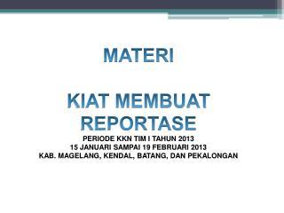 MATERI KIAT MEMBUAT REPORTASE PERIODE KKN TIM I TAHUN 2013 15 JANUARI SAMPAI 19 FEBRUARI 2013