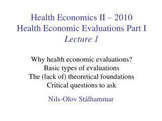 Health Economics II   2010 Health Economic Evaluations Part I Lecture 1   Why health economic evaluations Basic types of