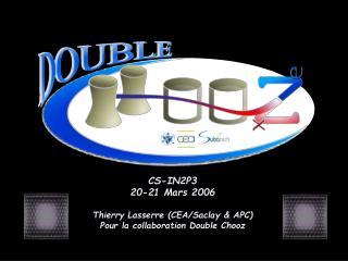 CS-IN2P3 20-21 Mars 2006 Thierry Lasserre (CEA/Saclay & APC) Pour la collaboration Double Chooz